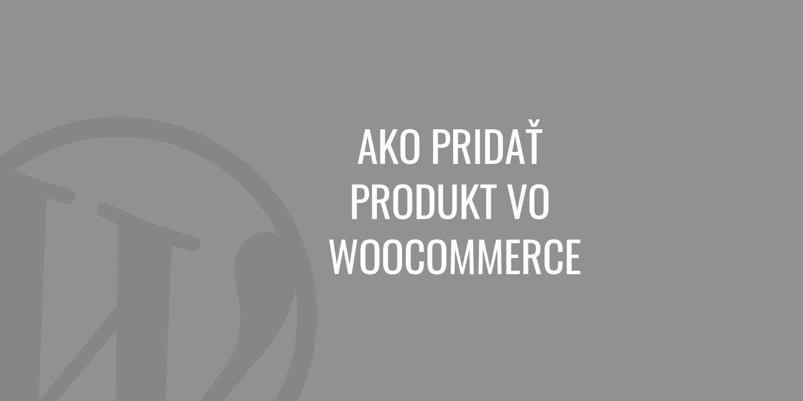 Ako pridať produkt vo WooCommerce