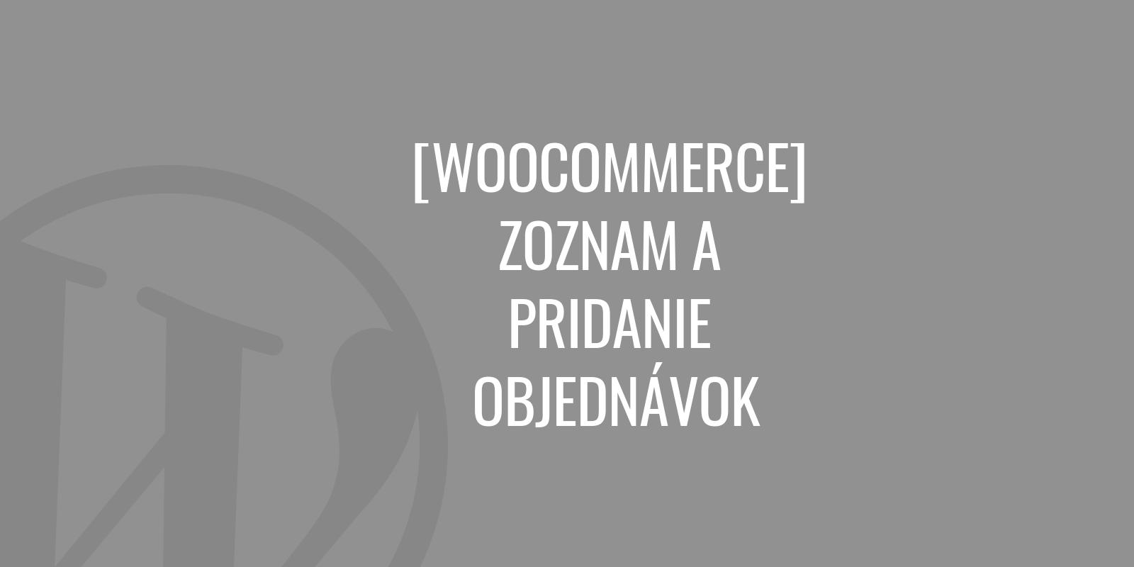 WooCommerce - zoznam a pridanie objednávok